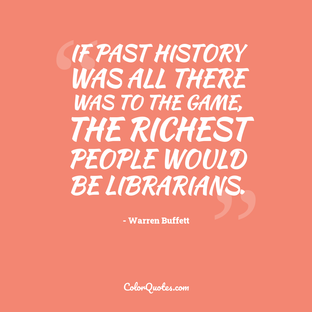 If past history was all there was to the game, the richest people would be librarians.