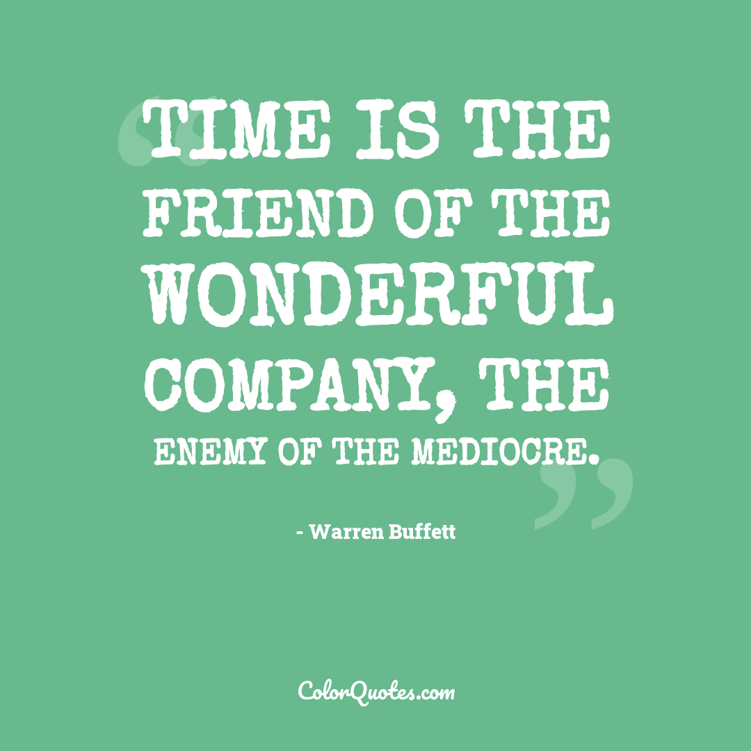 Time is the friend of the wonderful company, the enemy of the mediocre.