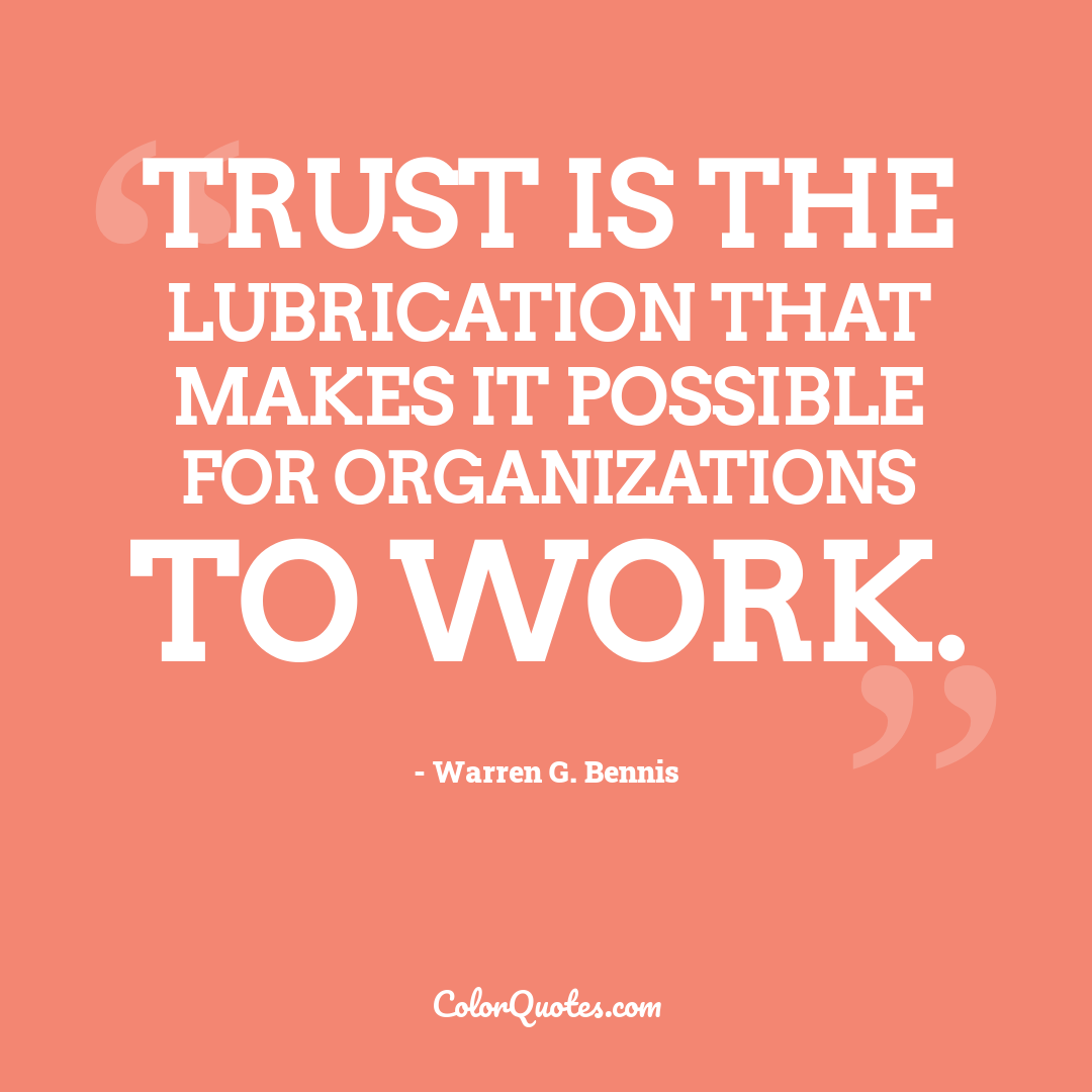 Trust is the lubrication that makes it possible for organizations to work.