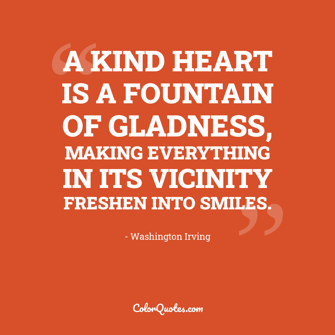 A kind heart is a fountain of gladness, making everything in its vicinity freshen into smiles.