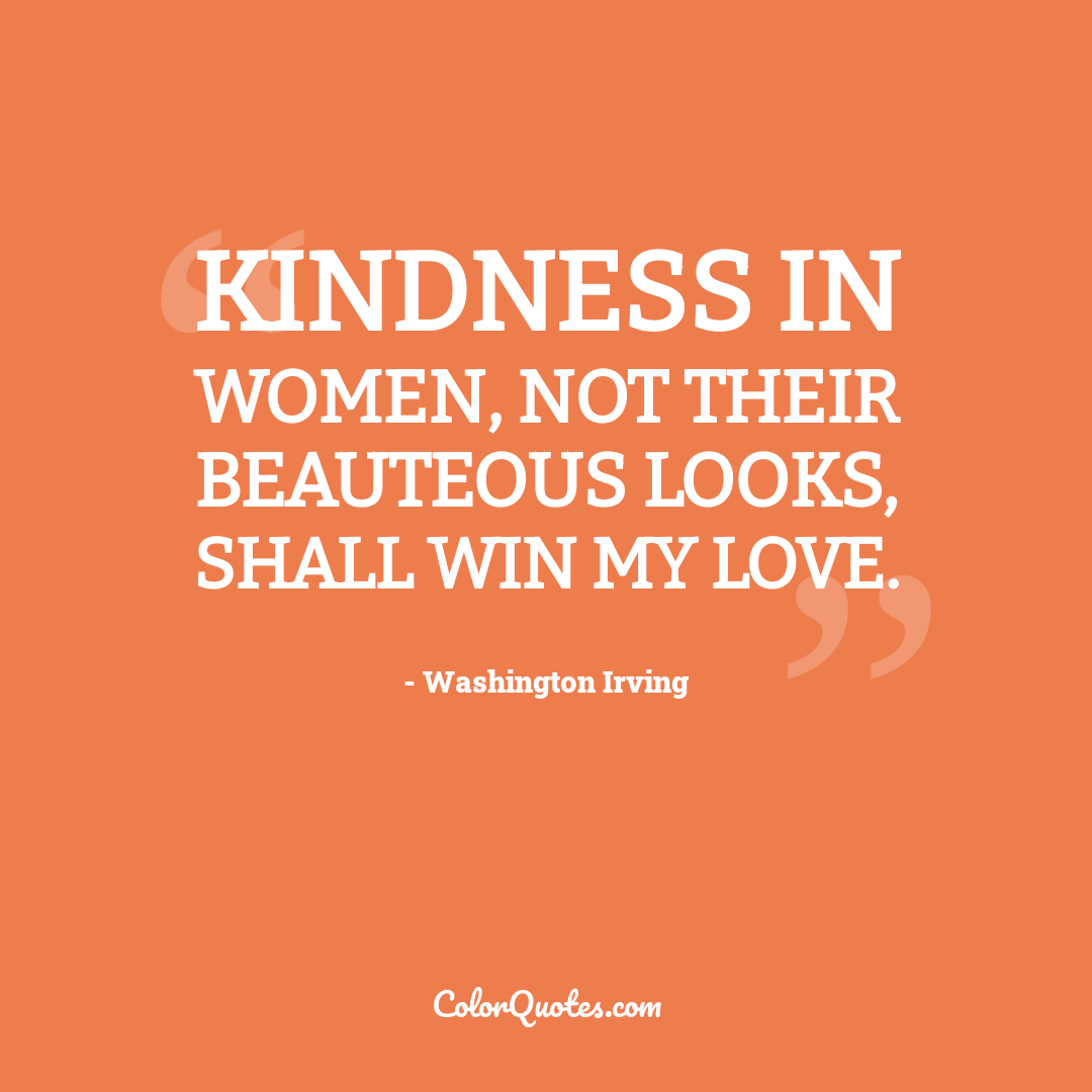 Kindness in women, not their beauteous looks, shall win my love.