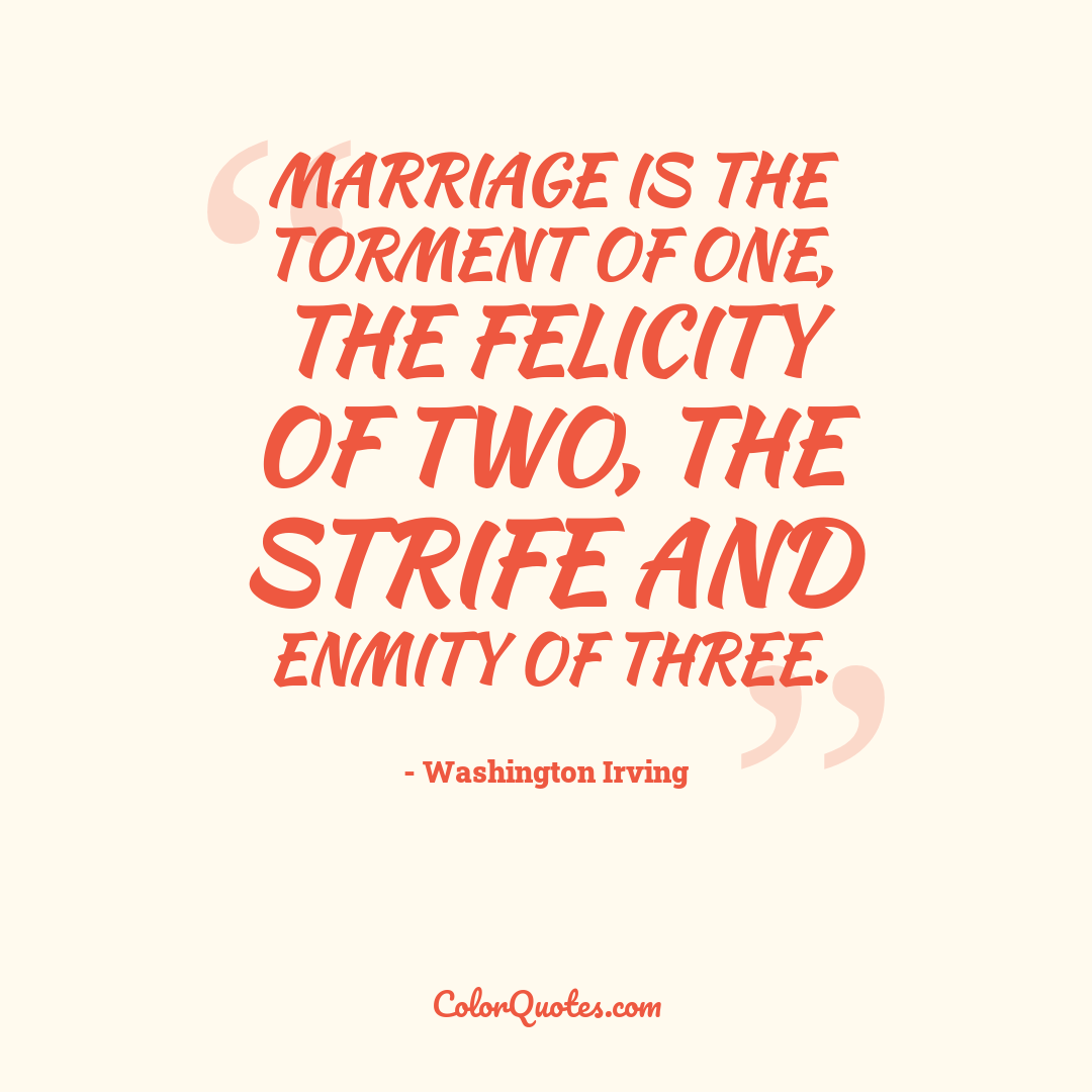 Marriage is the torment of one, the felicity of two, the strife and enmity of three.