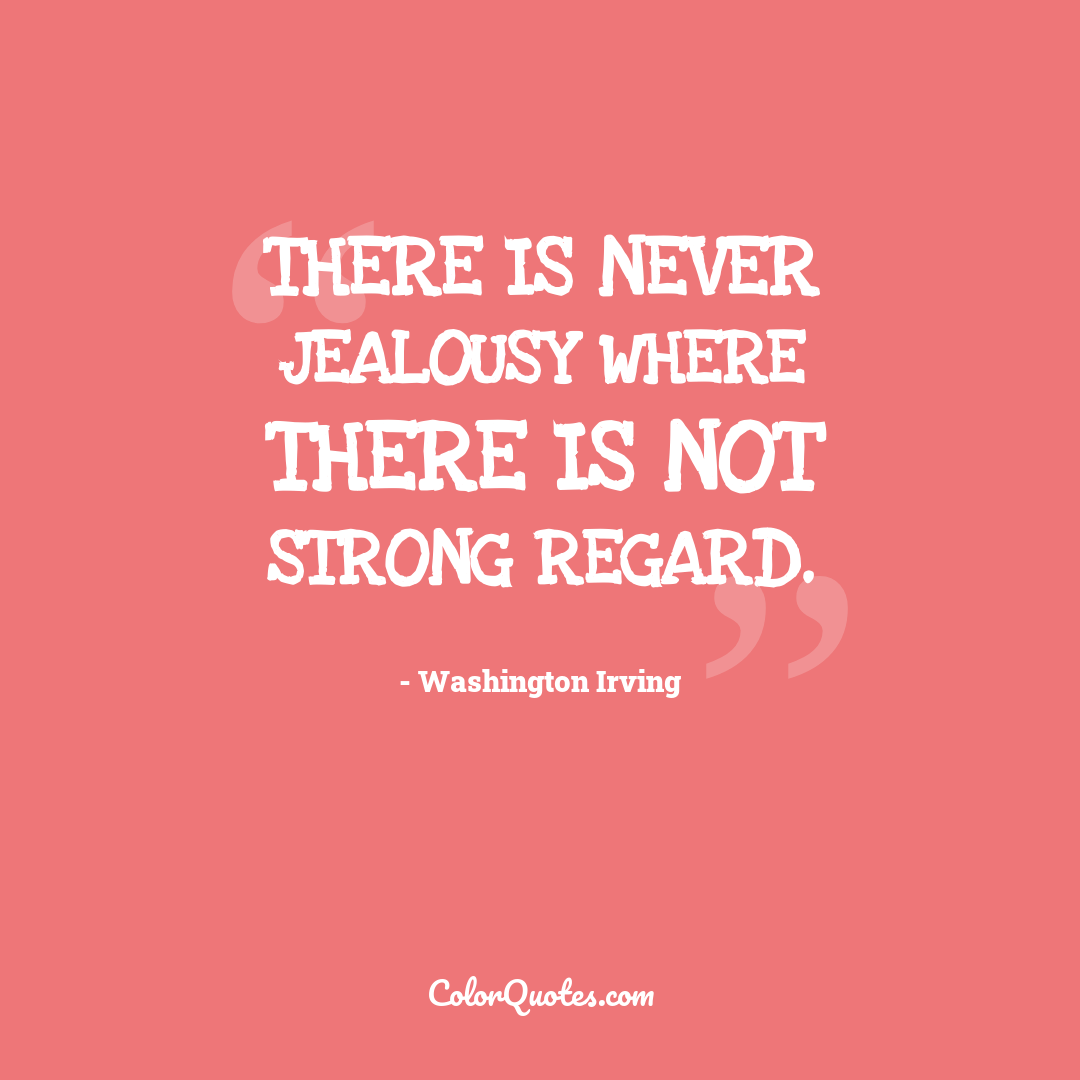 There is never jealousy where there is not strong regard.