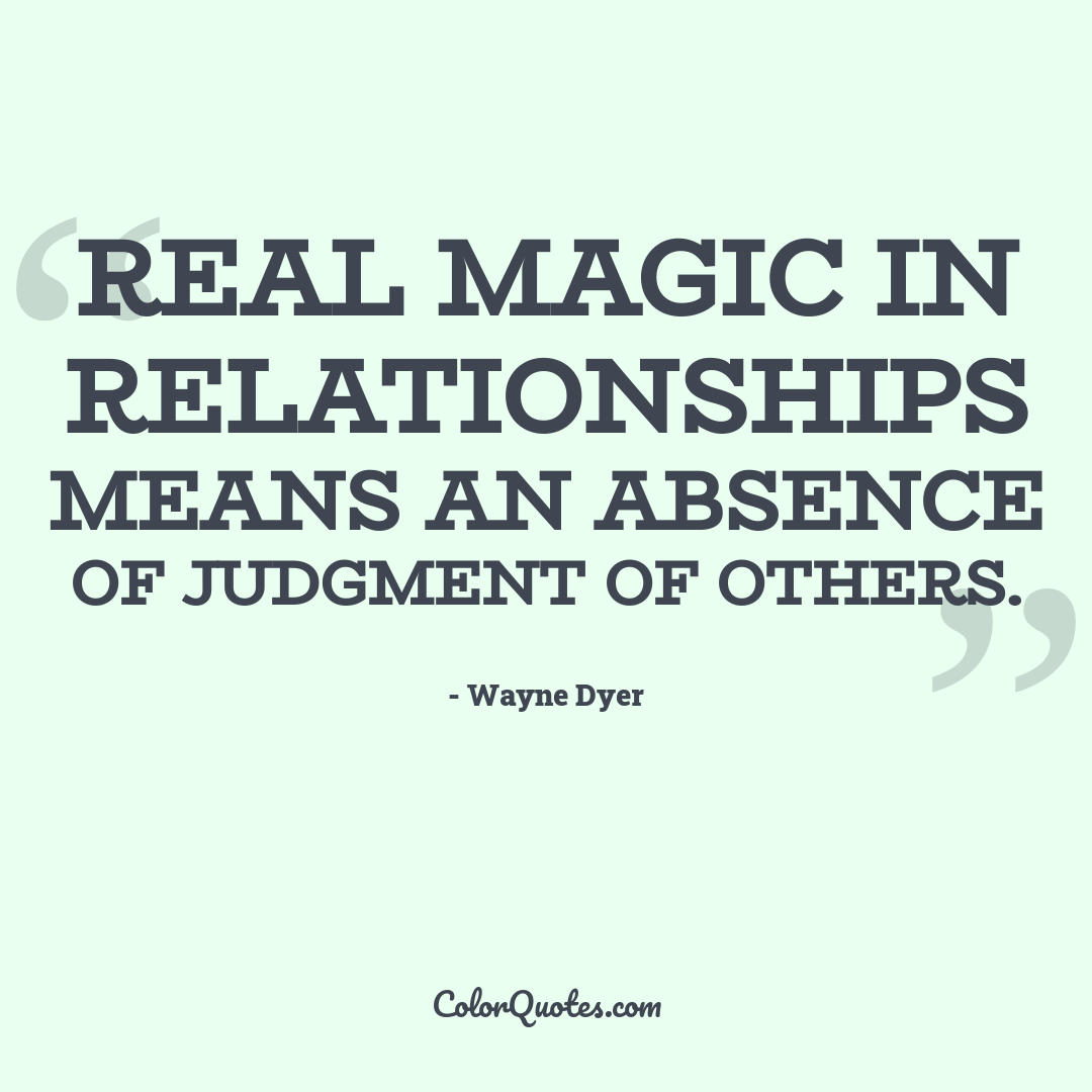 Real magic in relationships means an absence of judgment of others.