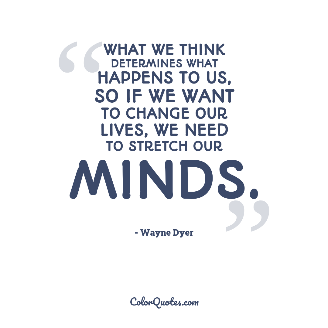 What we think determines what happens to us, so if we want to change our lives, we need to stretch our minds.