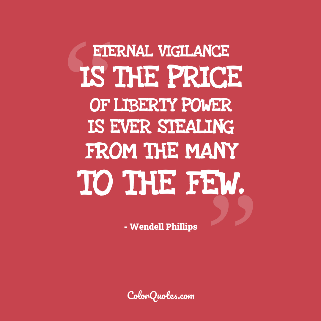 Eternal vigilance is the price of liberty power is ever stealing from the many to the few.
