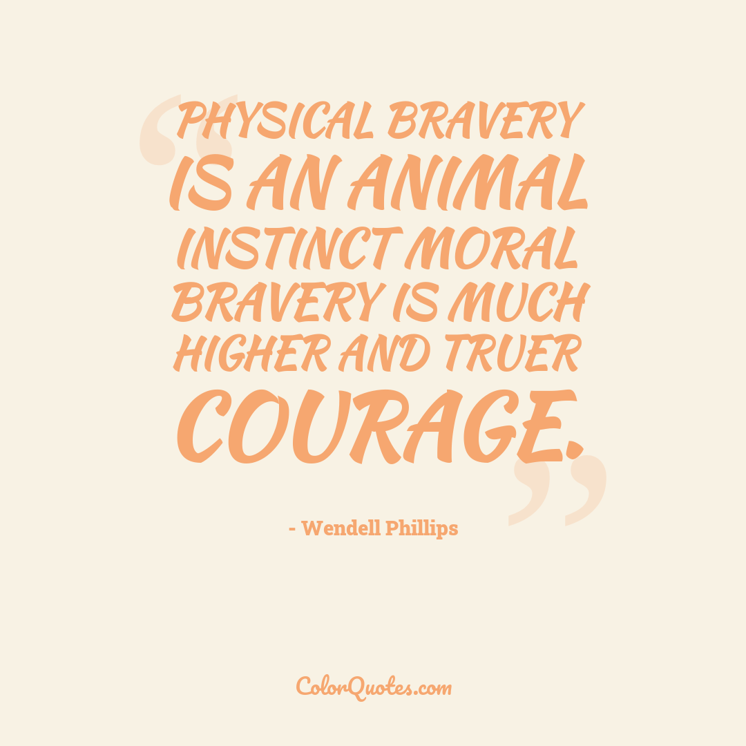 Physical bravery is an animal instinct moral bravery is much higher and truer courage.