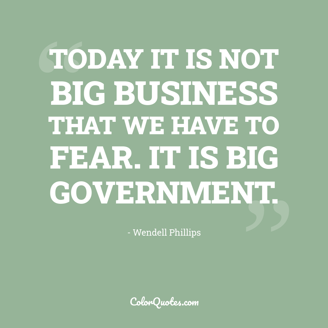 Today it is not big business that we have to fear. It is big government.