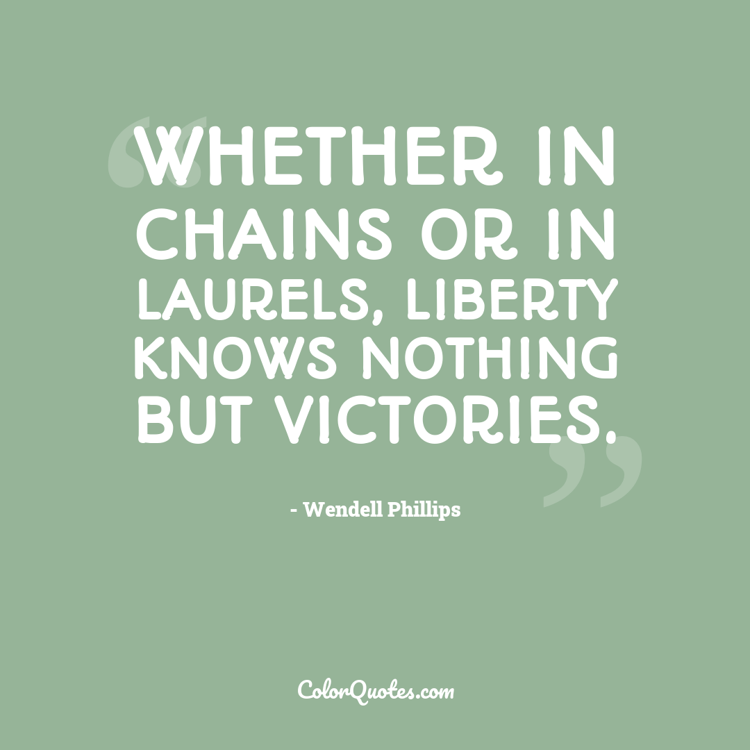 Whether in chains or in laurels, liberty knows nothing but victories.