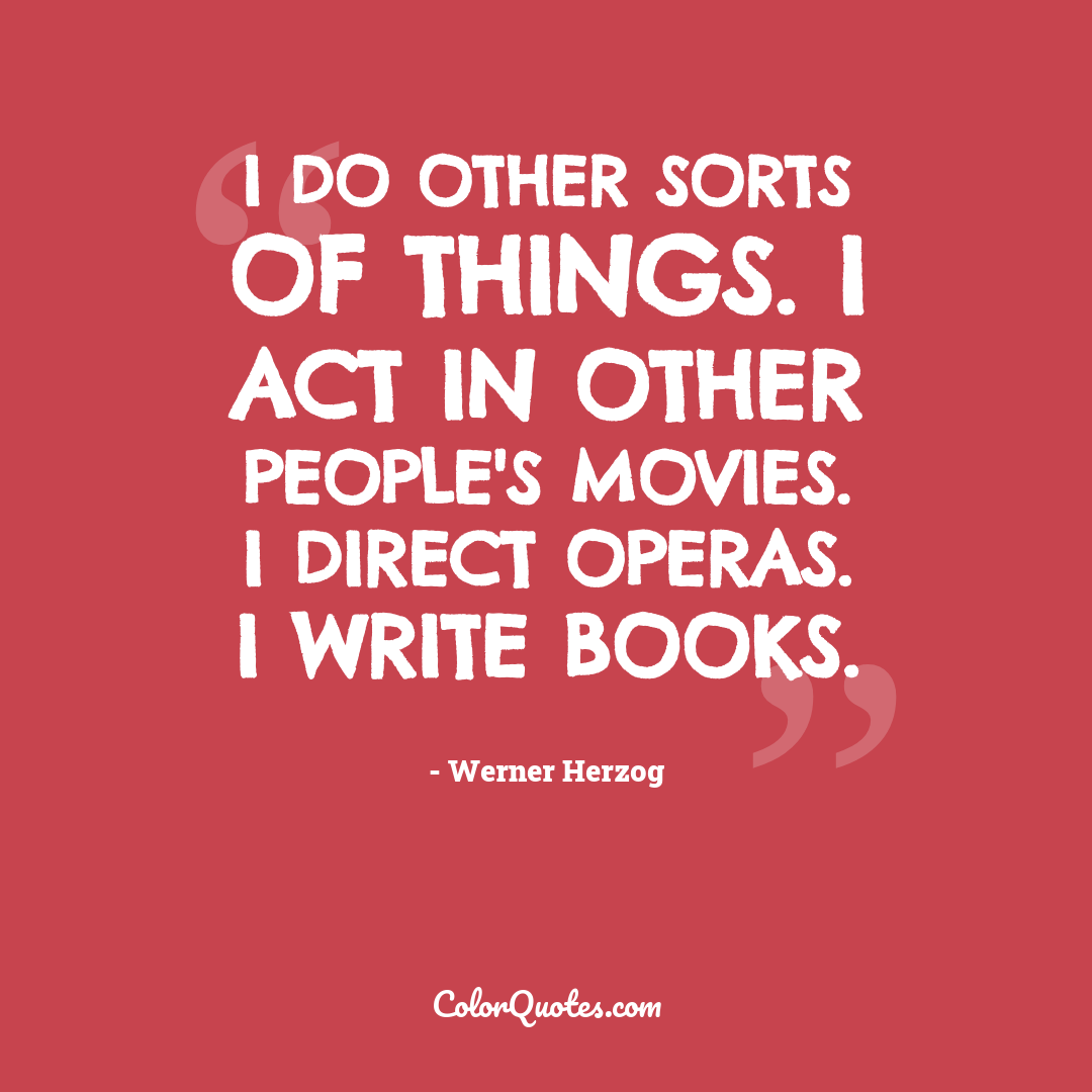 I do other sorts of things. I act in other people's movies. I direct operas. I write books.