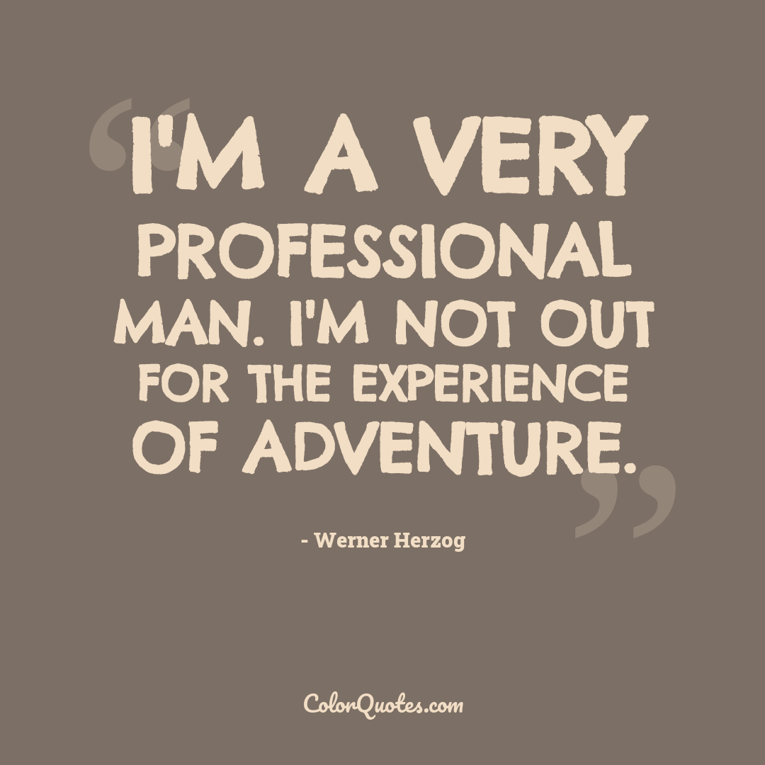 I'm a very professional man. I'm not out for the experience of adventure.