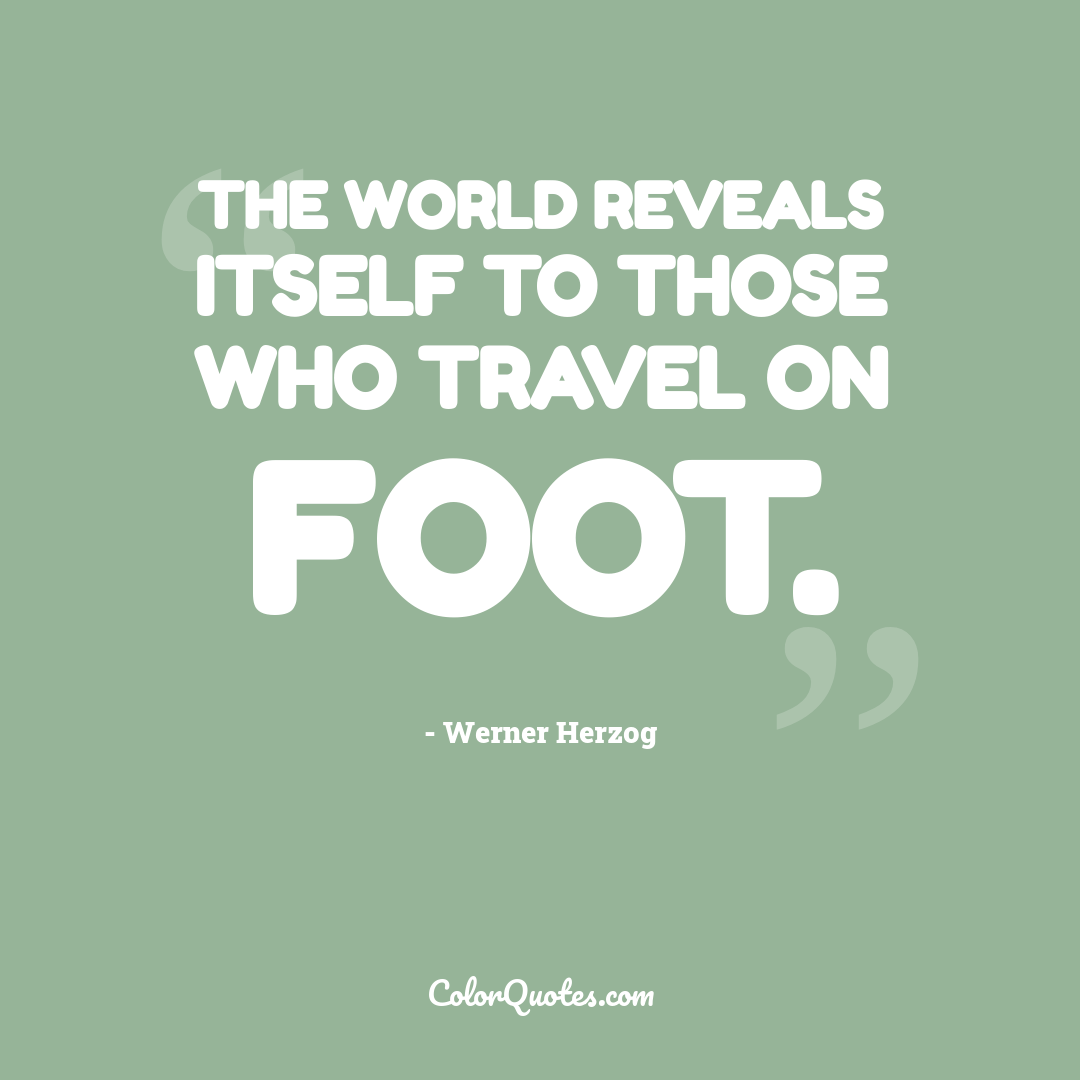 The world reveals itself to those who travel on foot.