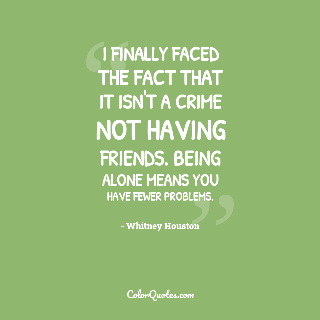 I finally faced the fact that it isn't a crime not having friends. Being alone means you have fewer problems.