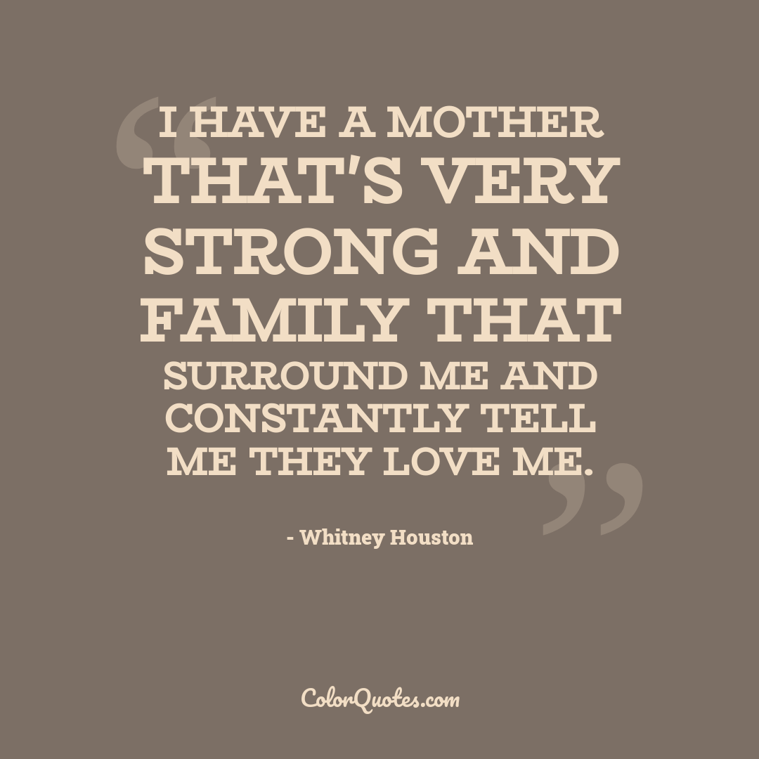 I have a mother that's very strong and family that surround me and constantly tell me they love me.
