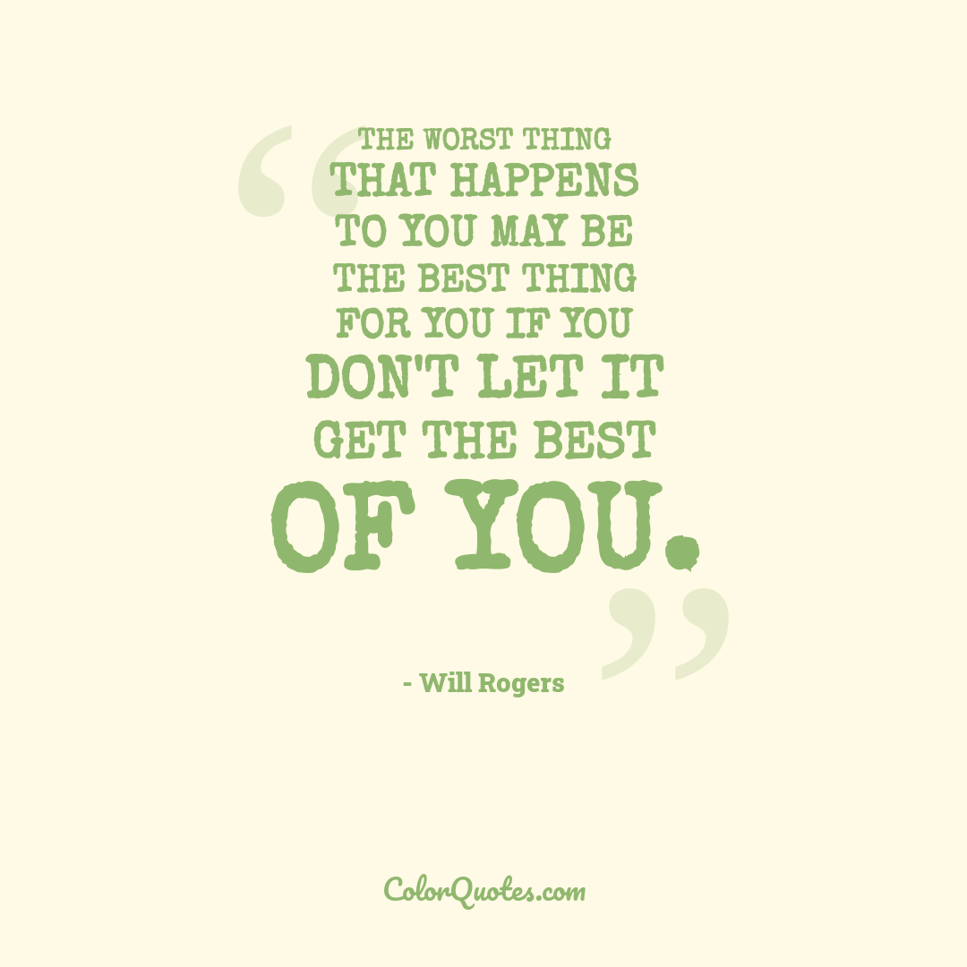 The worst thing that happens to you may be the best thing for you if you don't let it get the best of you.