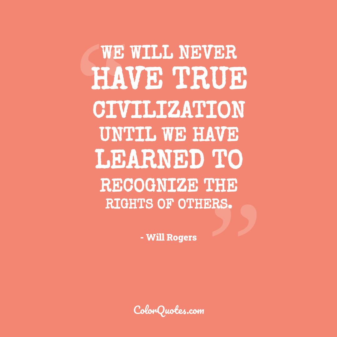 We will never have true civilization until we have learned to recognize the rights of others.
