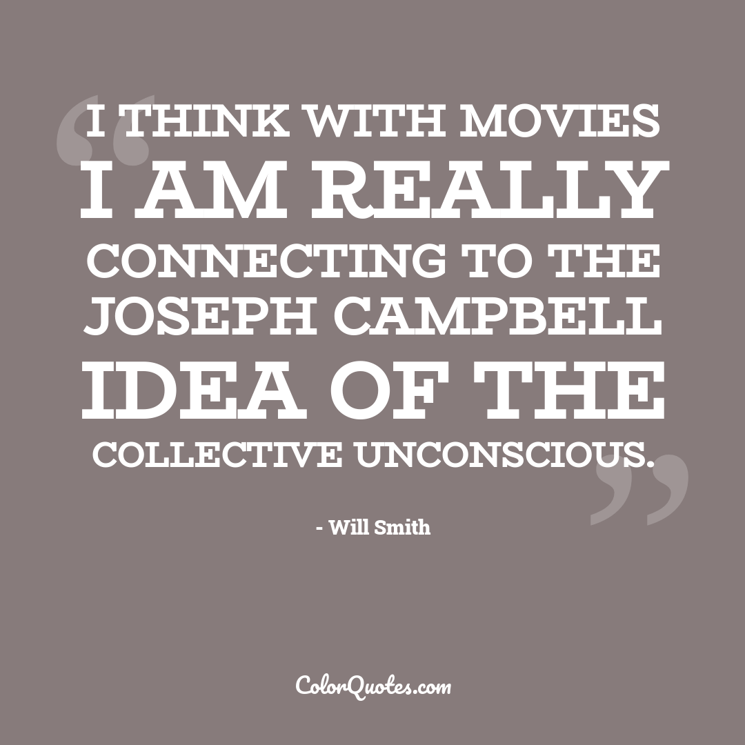I think with movies I am really connecting to the Joseph Campbell idea of the collective unconscious.