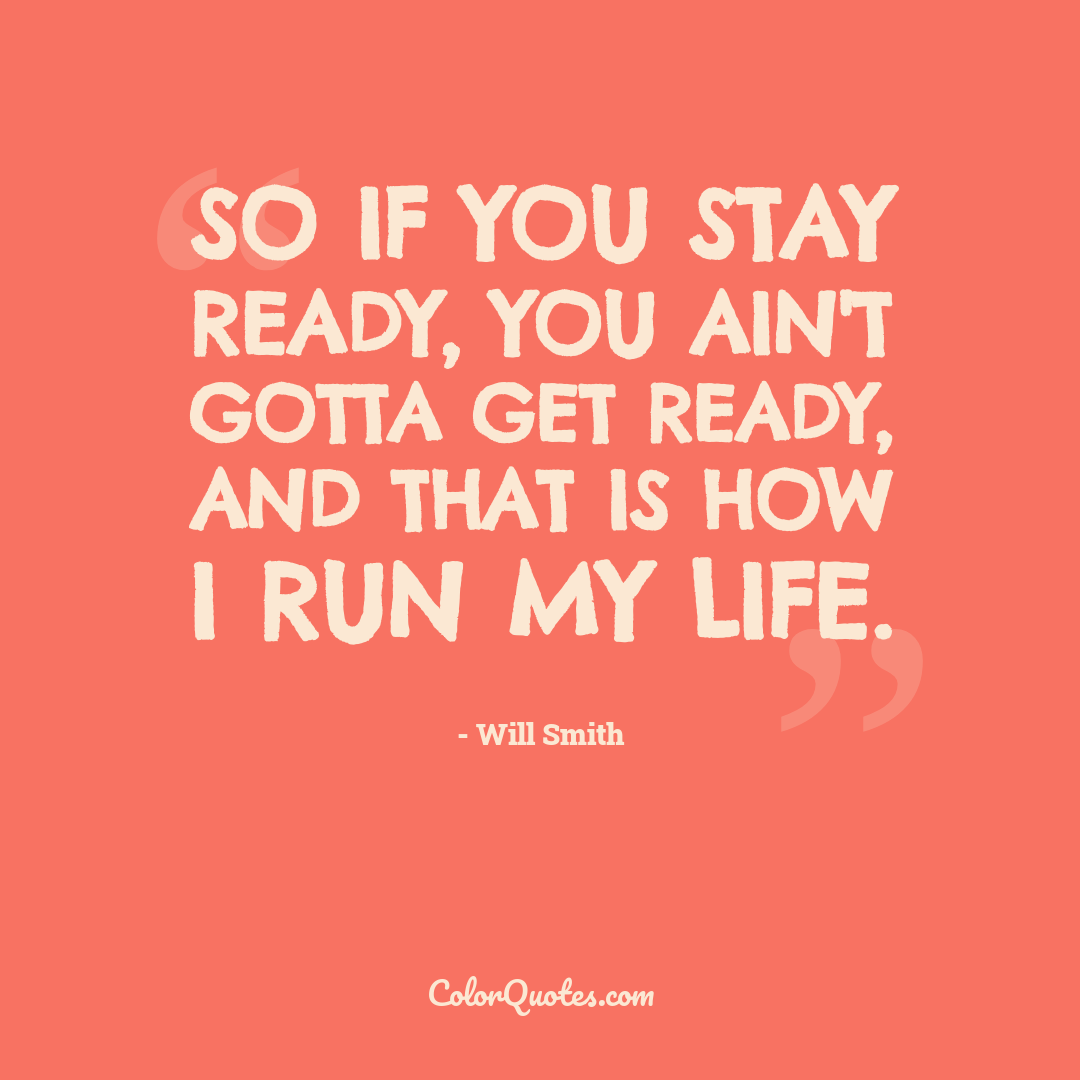 So if you stay ready, you ain't gotta get ready, and that is how I run my life.