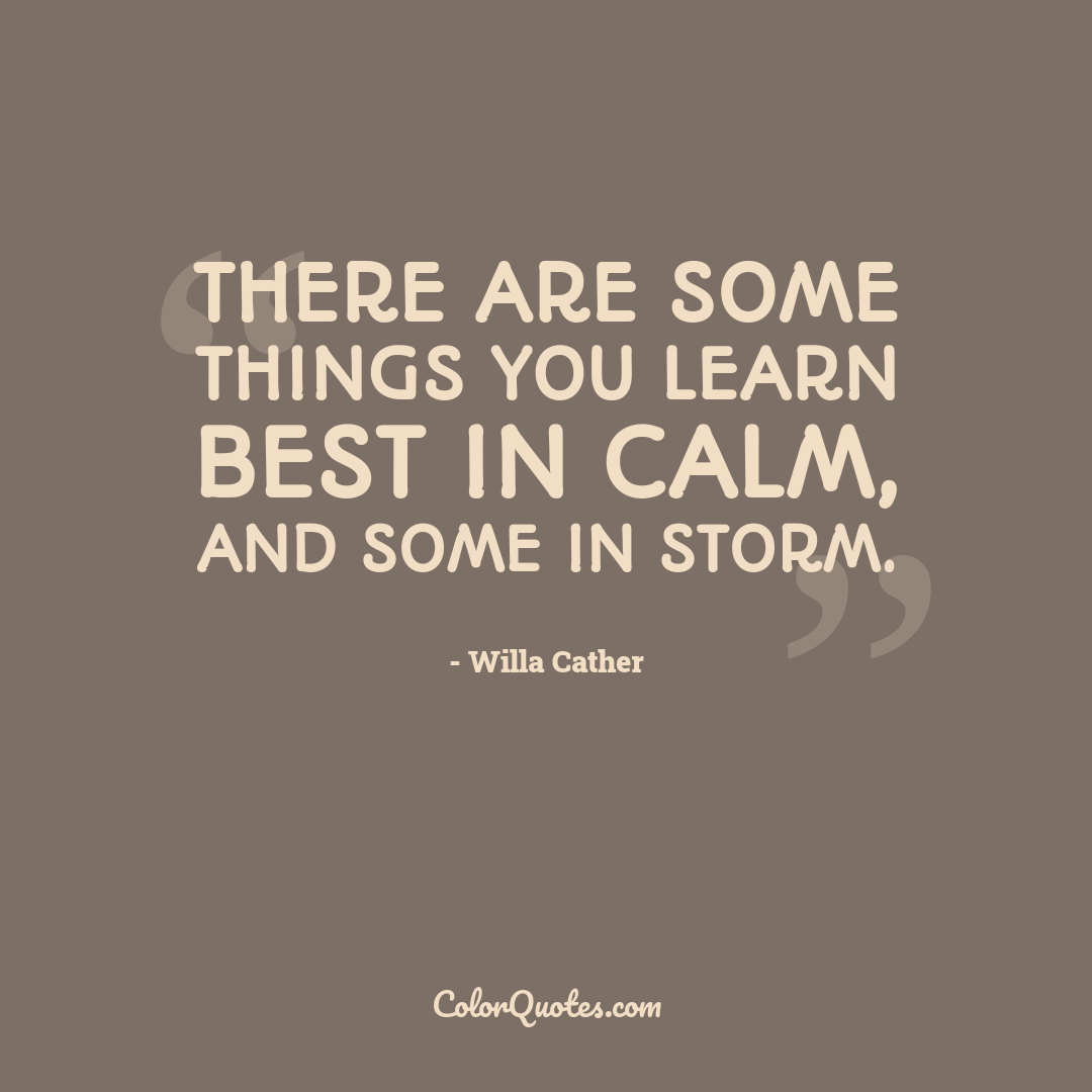 There are some things you learn best in calm, and some in storm.