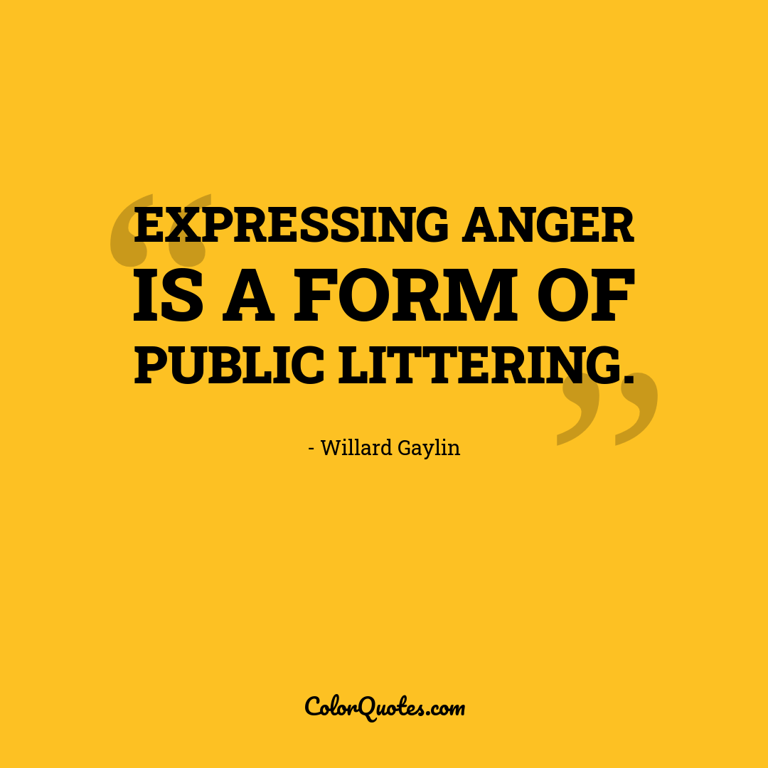 Expressing anger is a form of public littering.