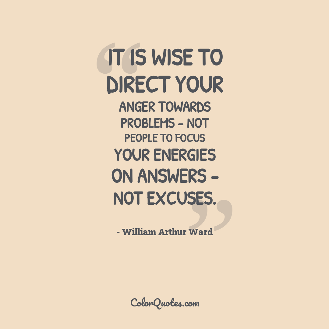 It is wise to direct your anger towards problems - not people to focus your energies on answers - not excuses.
