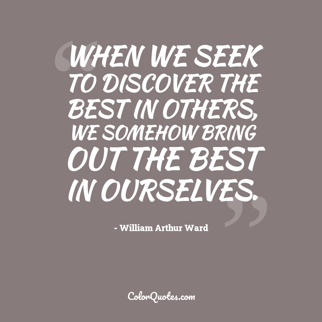 When we seek to discover the best in others, we somehow bring out the best in ourselves.