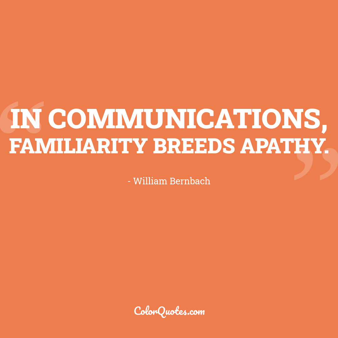 In communications, familiarity breeds apathy.
