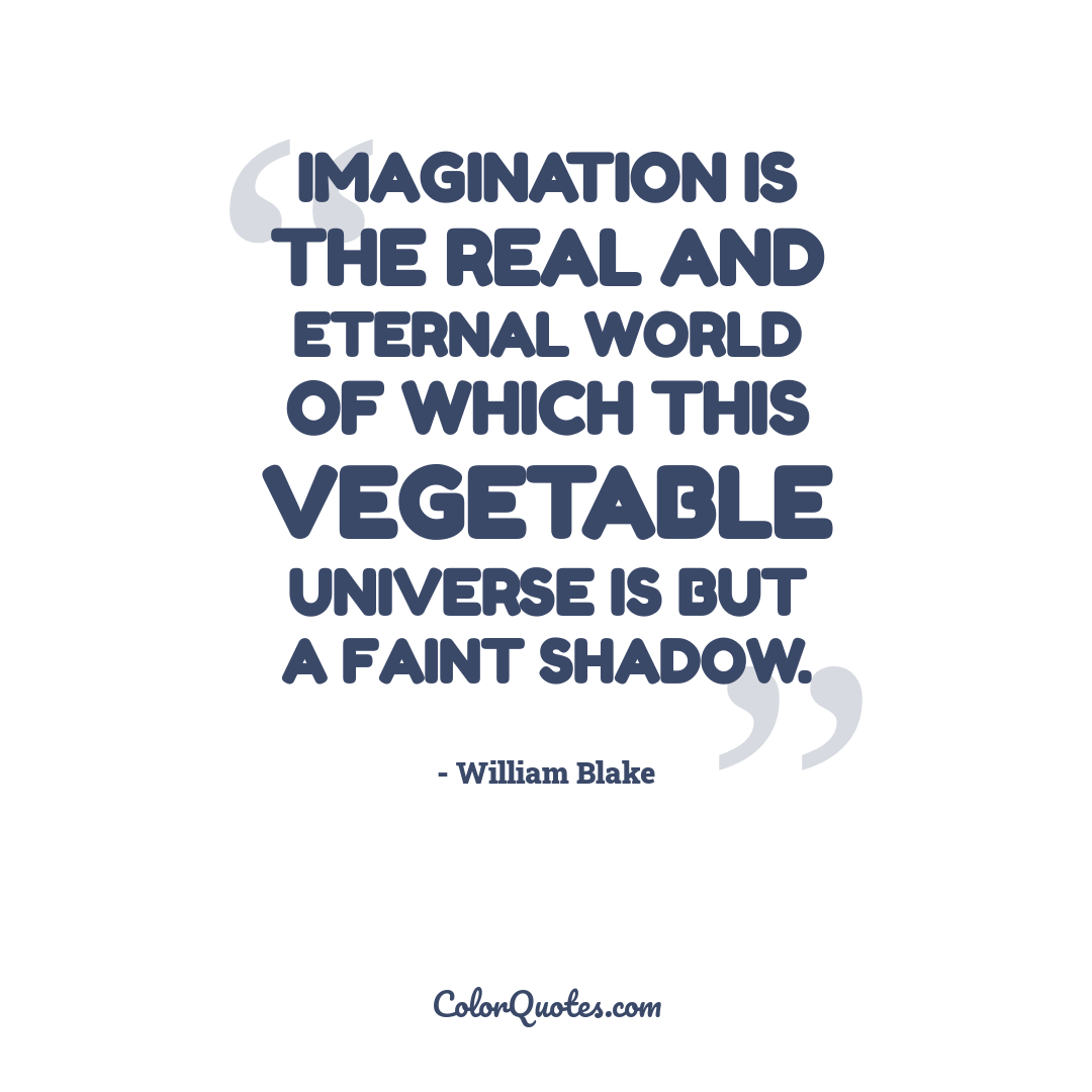 Imagination is the real and eternal world of which this vegetable universe is but a faint shadow.