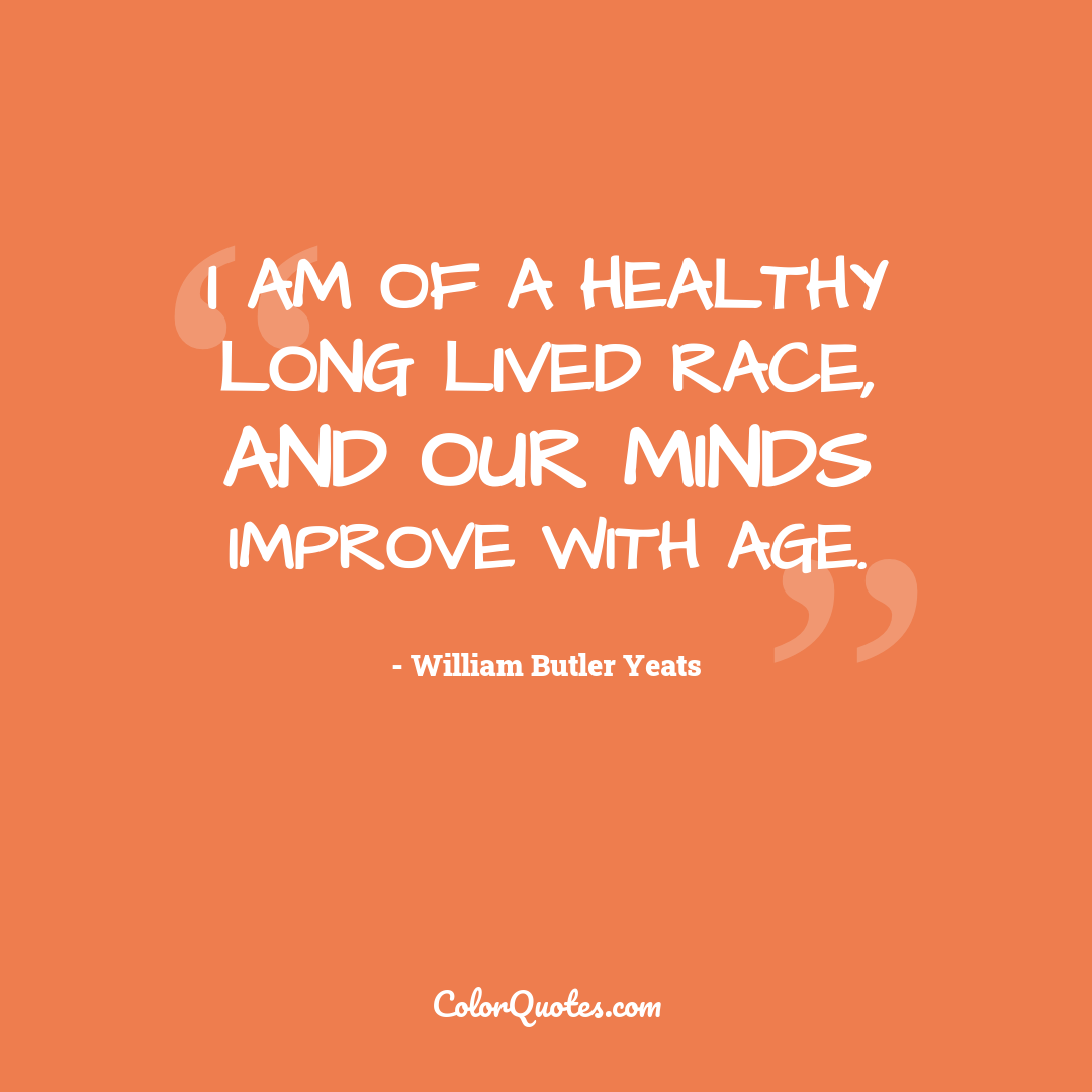I am of a healthy long lived race, and our minds improve with age.