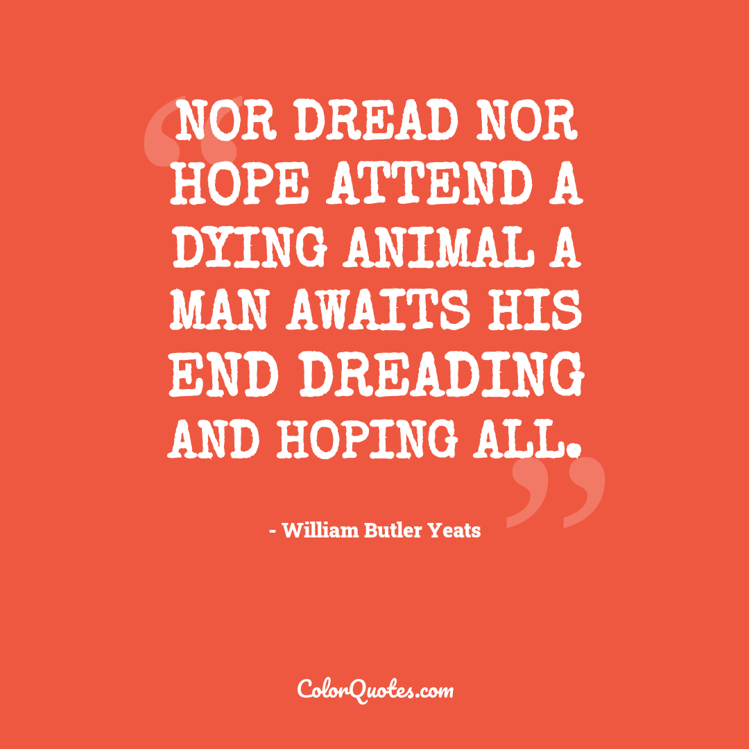 Nor dread nor hope attend a dying animal a man awaits his end dreading and hoping all.