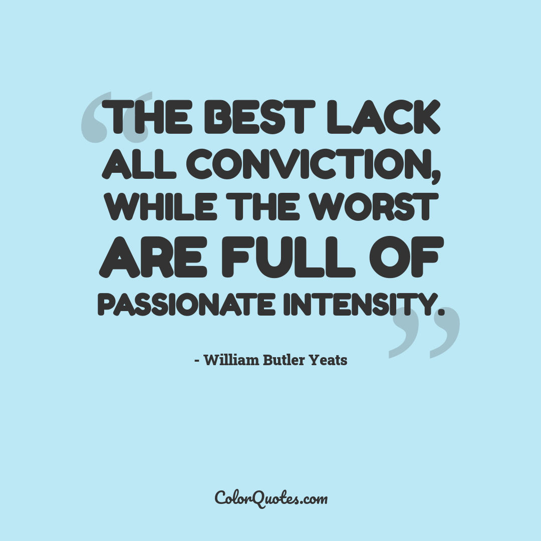 The best lack all conviction, while the worst are full of passionate intensity.