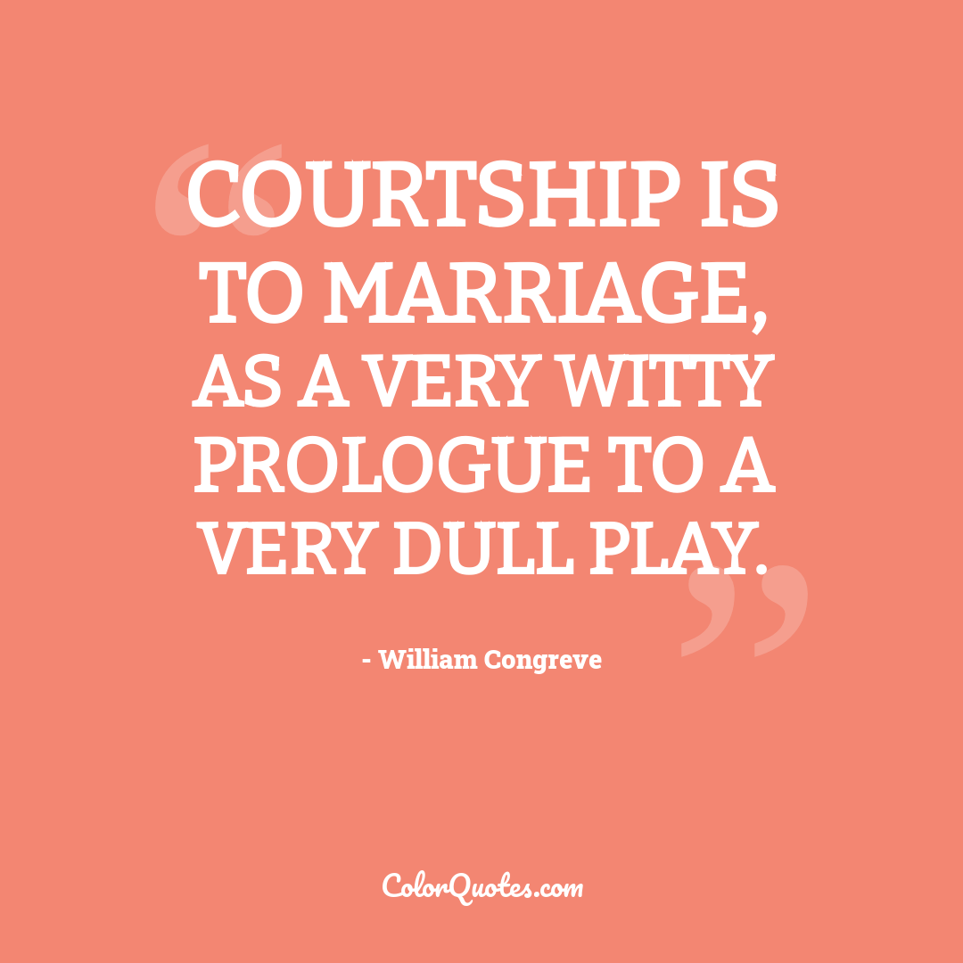 Courtship is to marriage, as a very witty prologue to a very dull play.