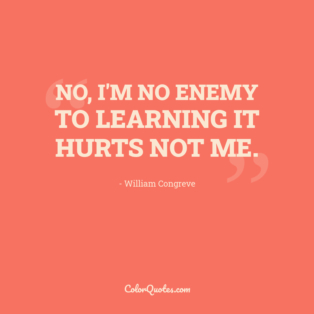No, I'm no enemy to learning it hurts not me.
