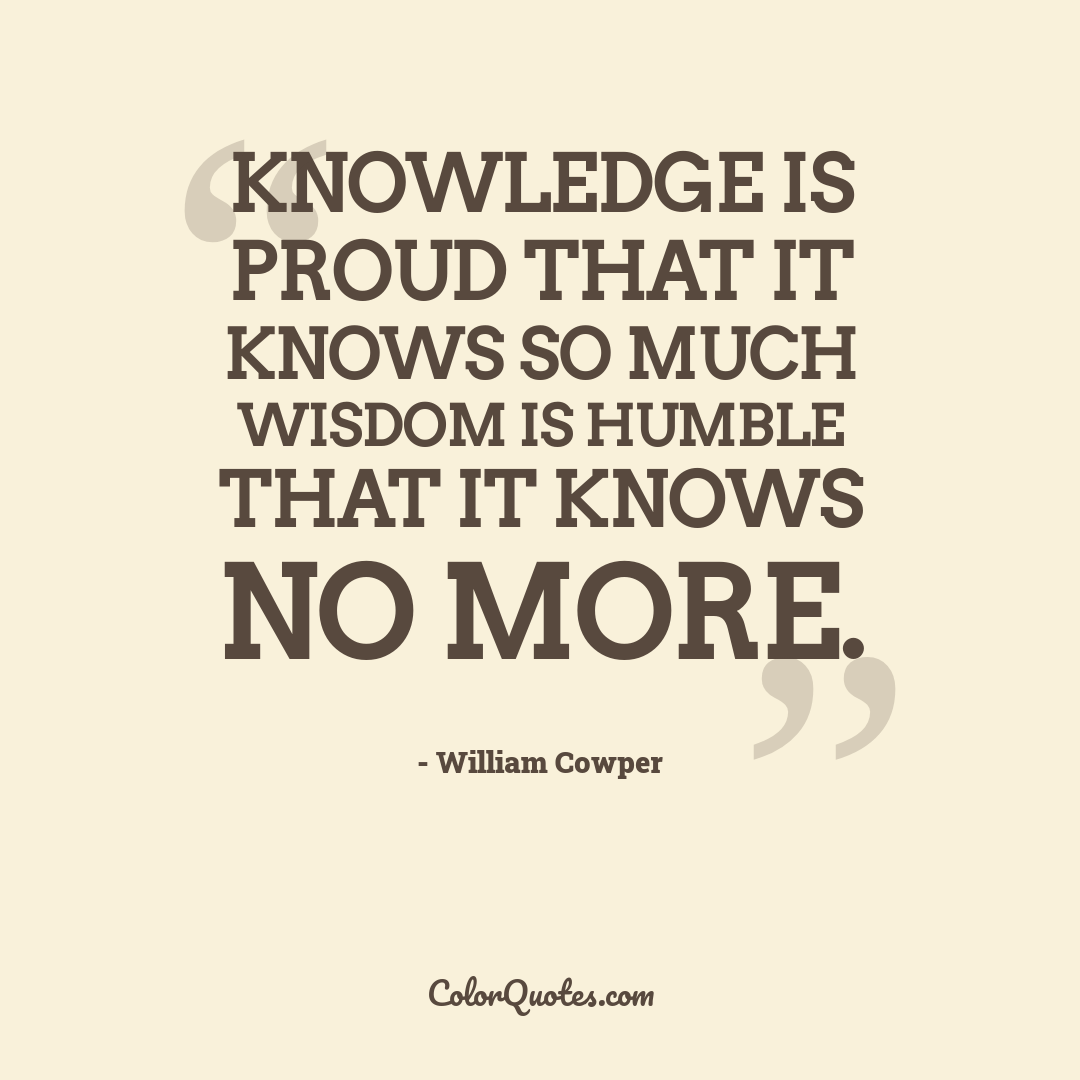 Knowledge is proud that it knows so much wisdom is humble that it knows no more.