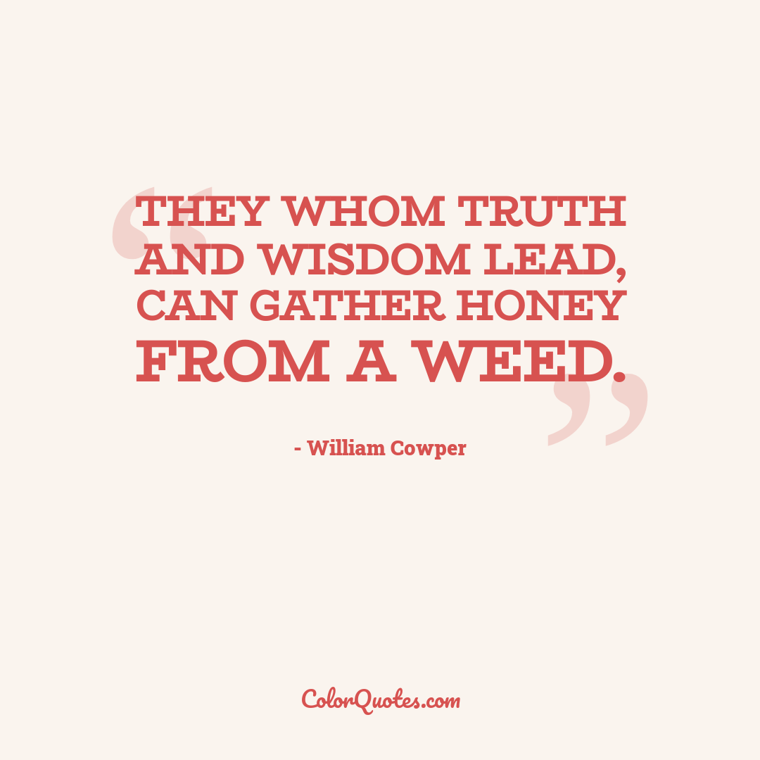 They whom truth and wisdom lead, can gather honey from a weed.