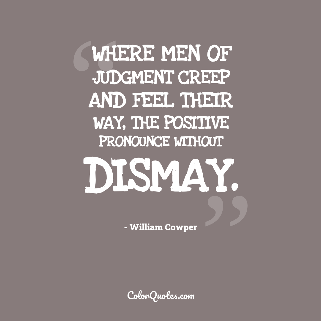 Where men of judgment creep and feel their way, The positive pronounce without dismay.