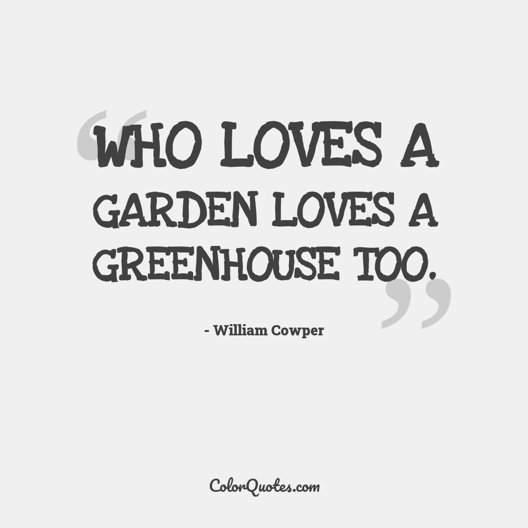 Who loves a garden loves a greenhouse too.