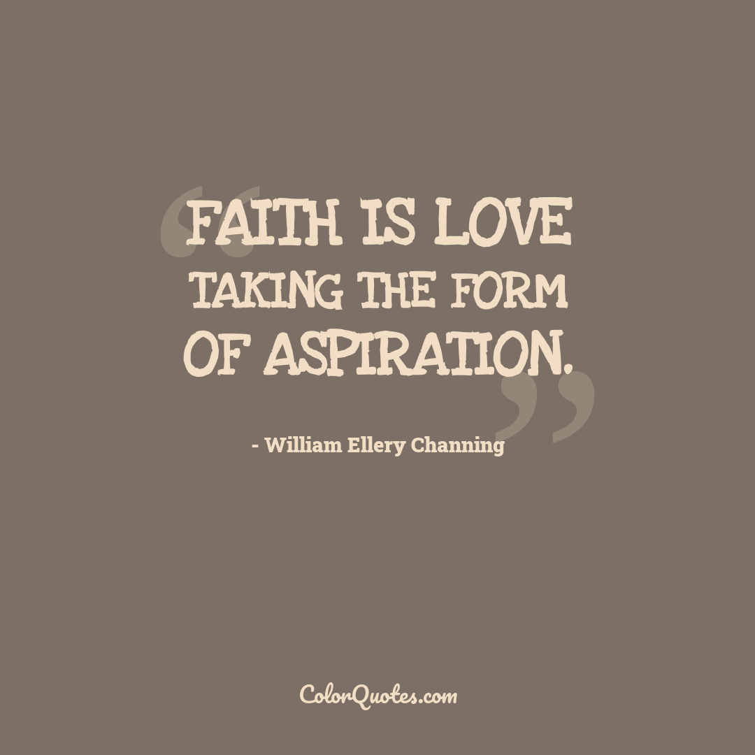 Faith is love taking the form of aspiration.