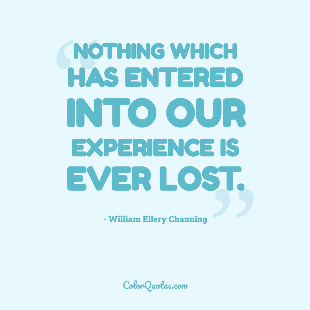 Nothing which has entered into our experience is ever lost.