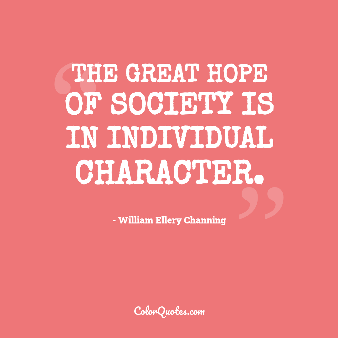 The great hope of society is in individual character.