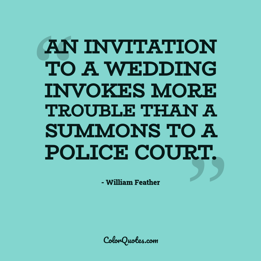 An invitation to a wedding invokes more trouble than a summons to a police court.