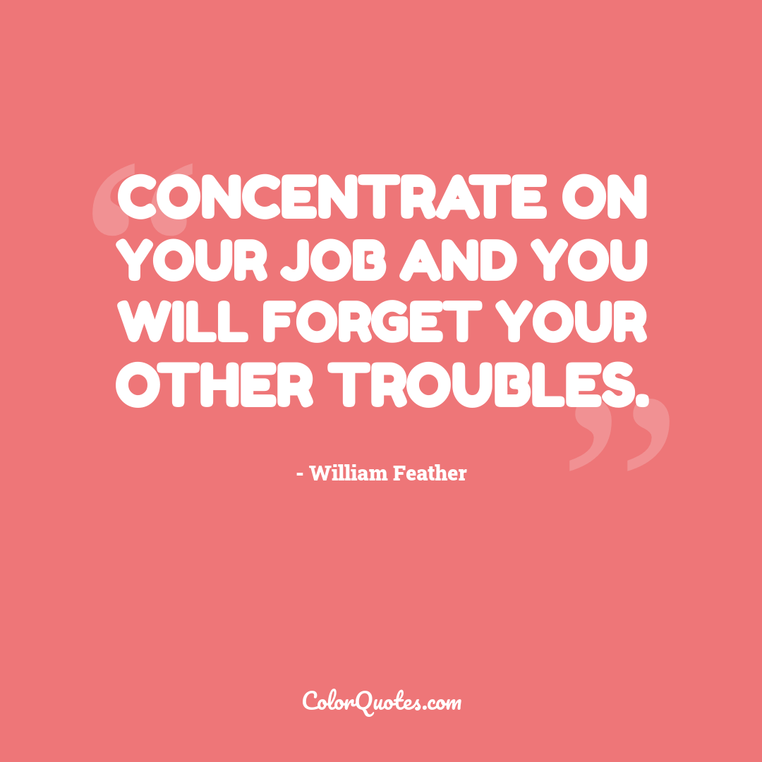 Concentrate on your job and you will forget your other troubles.