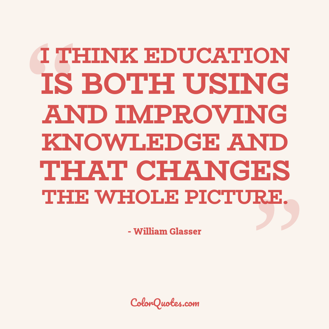 I think education is both using and improving knowledge and that changes the whole picture.