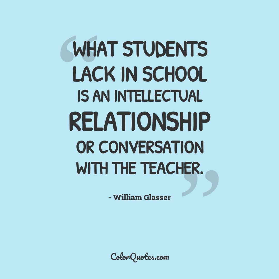 What students lack in school is an intellectual relationship or conversation with the teacher.