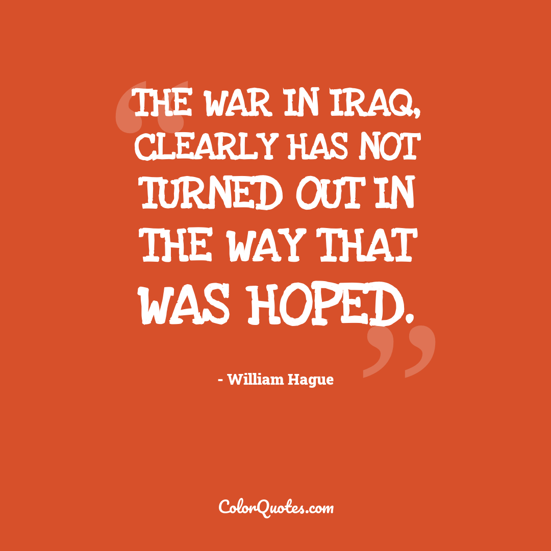 The war in Iraq, clearly has not turned out in the way that was hoped.