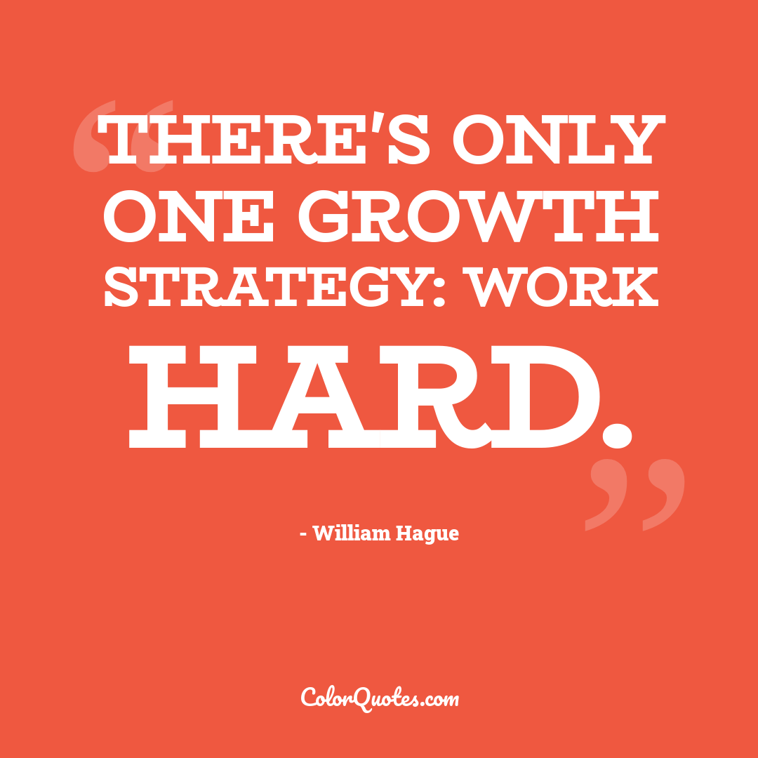 There's only one growth strategy: work hard.