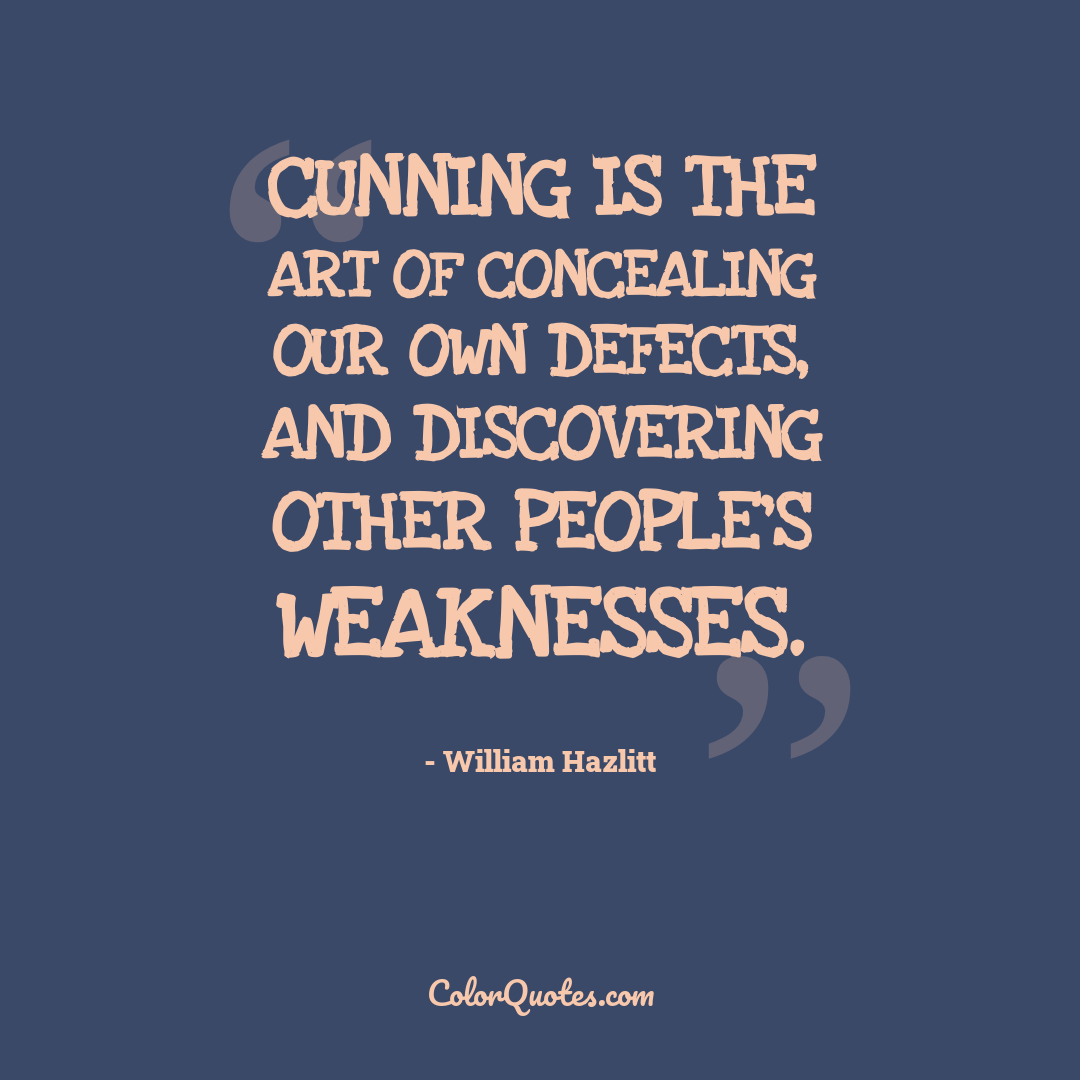 Cunning is the art of concealing our own defects, and discovering other people's weaknesses.