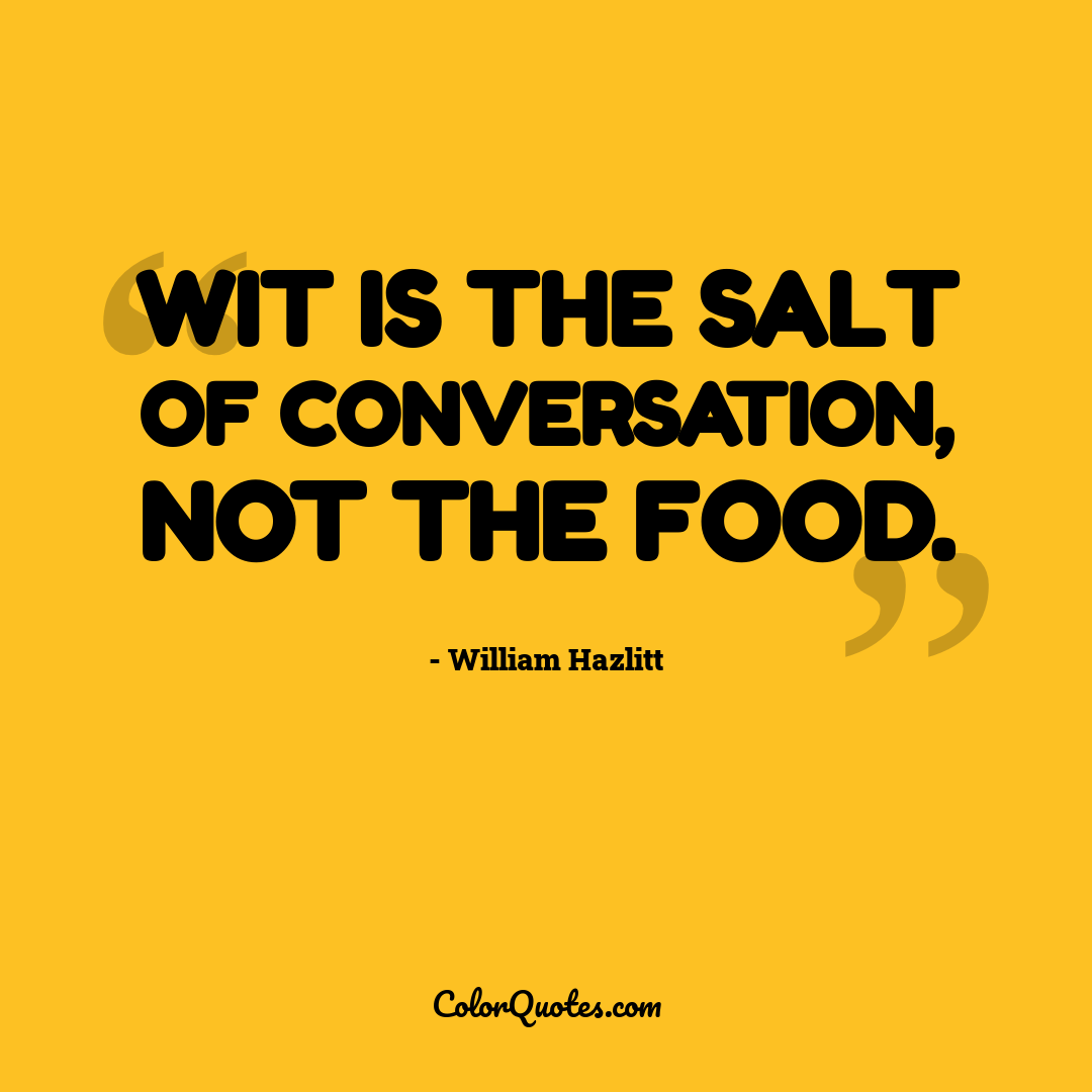 Wit is the salt of conversation, not the food.