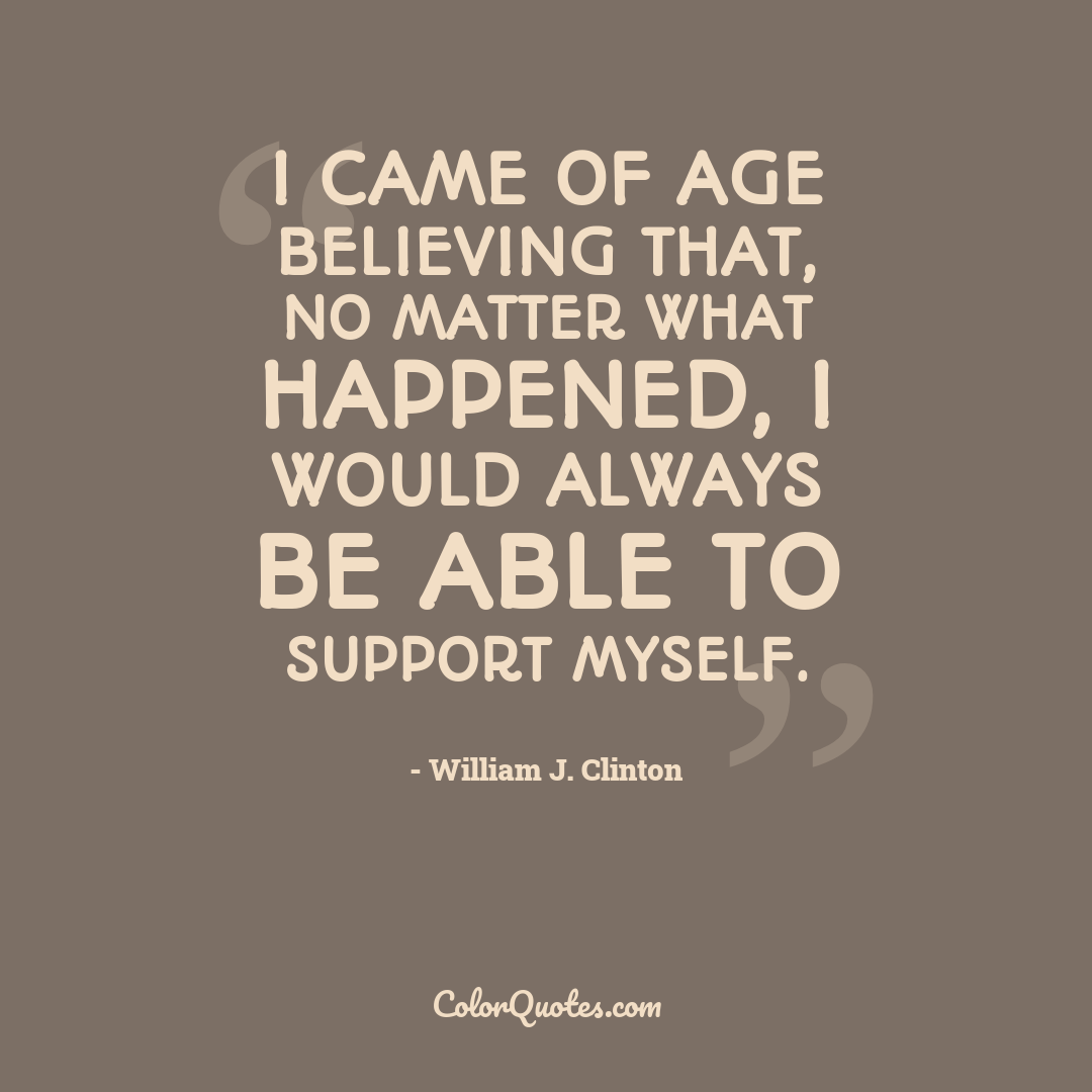 I came of age believing that, no matter what happened, I would always be able to support myself.