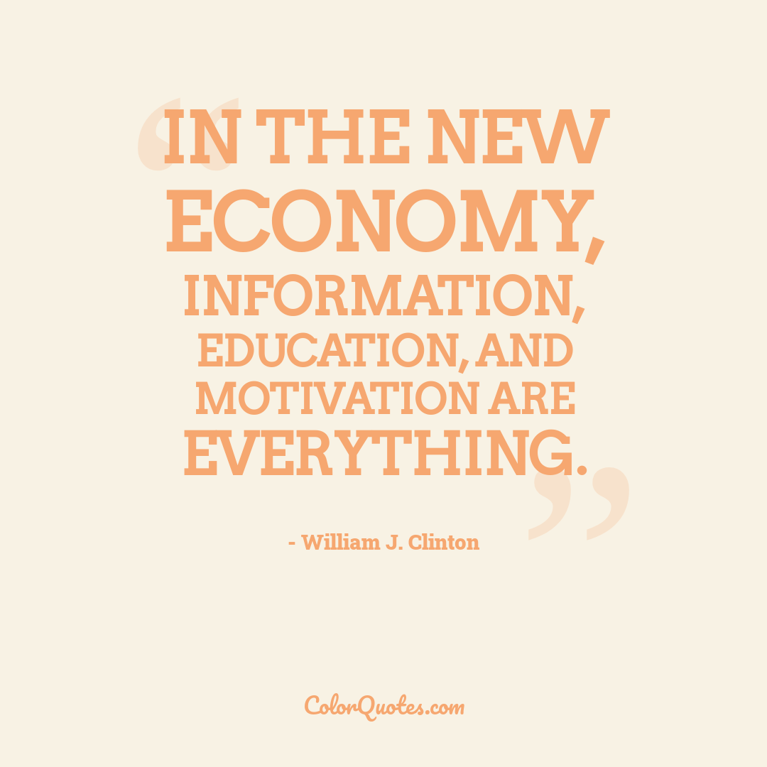 In the new economy, information, education, and motivation are everything.